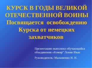 КУРСК В ГОДЫ ВЕЛИКОЙ ОТЕЧЕСТВЕННОЙ ВОИНЫ Посвящается освобождению Курска от н