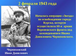 2 февраля 1943 года Черняховский Иван Данилович Началась операция «Звезда» по