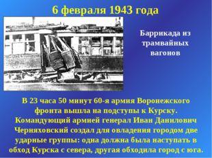 6 февраля 1943 года Баррикада из трамвайных вагонов В 23 часа 50 минут 60-я а