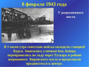8 февраля 1943 года У разрушенного моста В 5 часов утра советские войска овла