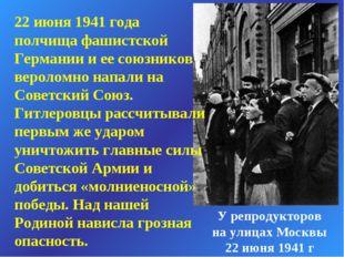 22 июня 1941 года полчища фашистской Германии и ее союзников вероломно напали