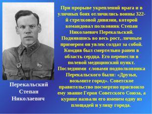 Перекальский Степан Николаевич При прорыве укреплений врага и в уличных боях