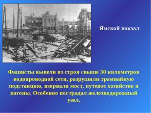 Ямской вокзал Фашисты вывели из строя свыше 30 километров водопроводной сети,