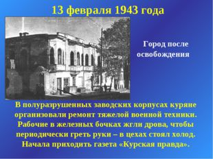 Город после освобождения 13 февраля 1943 года В полуразрушенных заводских ко
