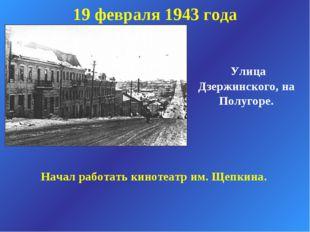 19 февраля 1943 года Улица Дзержинского, на Полугоре. Начал работать кинотеат