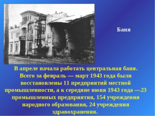 Баня В апреле начала работать центральная баня. Всего за февраль — март 1943