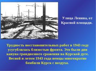 Улица Ленина, от Красной площади. Трудность восстановительных работ в 1943 г