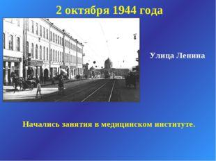 Улица Ленина 2 октября 1944 года Начались занятия в медицинском институте.