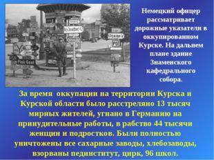 Немецкий офицер рассматривает дорожные указатели в оккупированном Курске. На