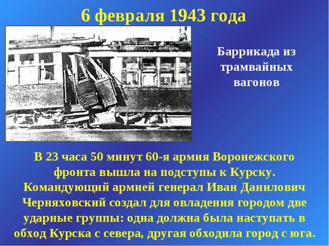 6 февраля 1943 года Баррикада из трамвайных вагонов В 23 часа 50 минут 60-я а...
