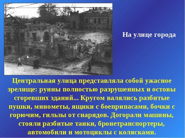 На улице города Центральная улица представляла собой ужасное зрелище: руины п...