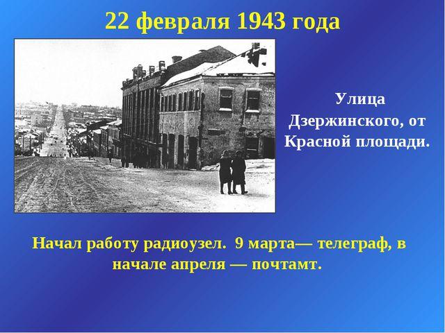 Улица Дзержинского, от Красной площади. 22 февраля 1943 года Начал работу ра...