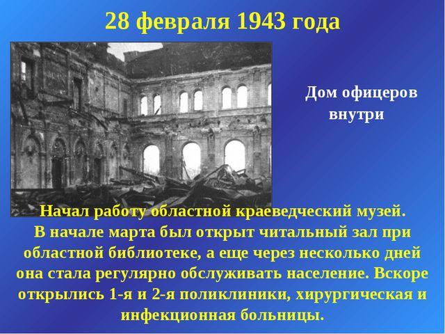 Дом офицеров внутри 28 февраля 1943 года Начал работу областной краеведчески...
