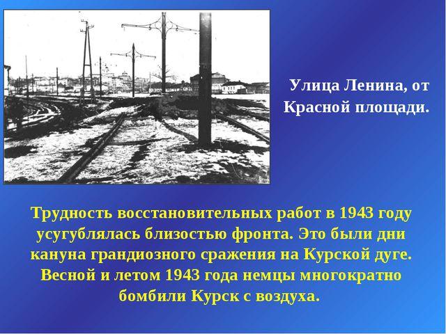 Улица Ленина, от Красной площади. Трудность восстановительных работ в 1943 г...