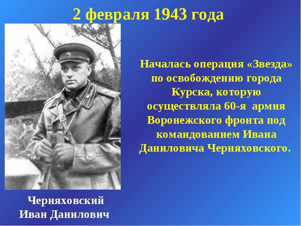 2 февраля 1943 года Черняховский Иван Данилович Началась операция «Звезда» по...
