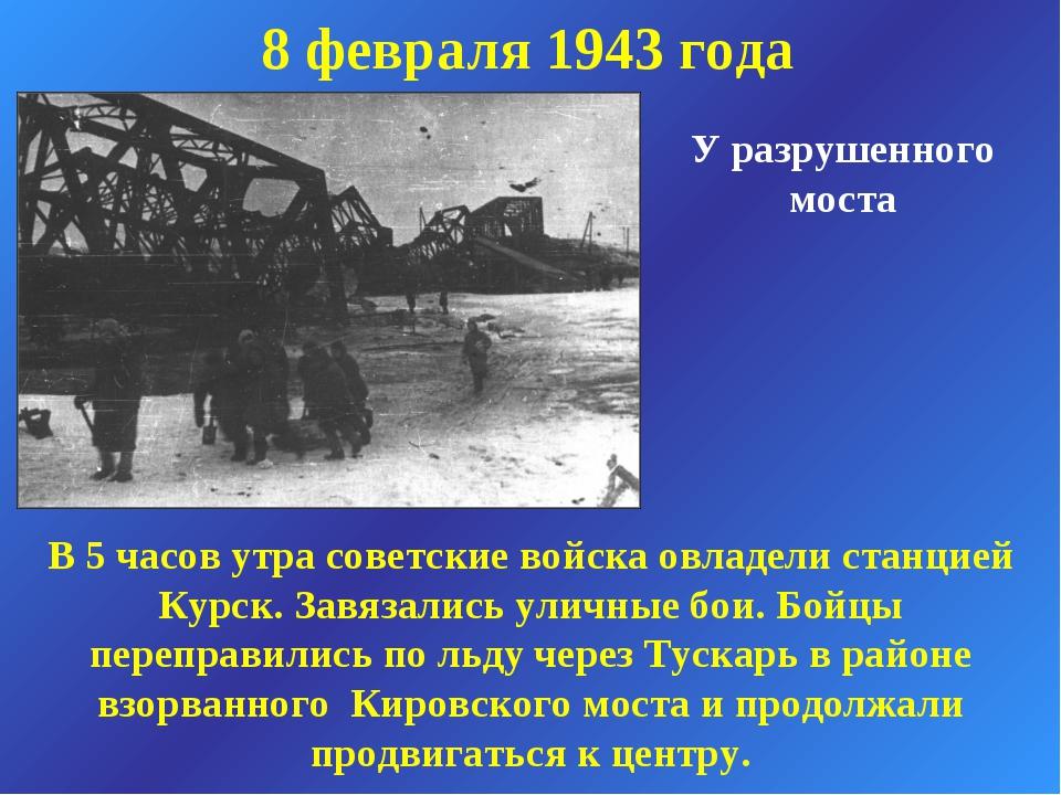 8 февраля 1943 года У разрушенного моста В 5 часов утра советские войска овла...
