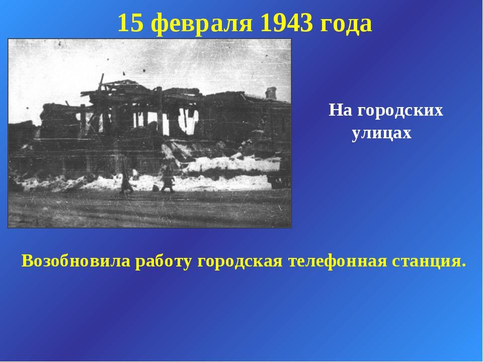 На городских улицах 15 февраля 1943 года Возобновила работу городская телефо...