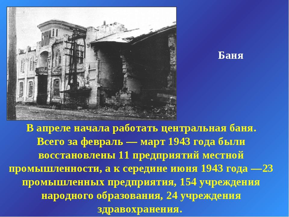 Баня В апреле начала работать центральная баня. Всего за февраль — март 1943...
