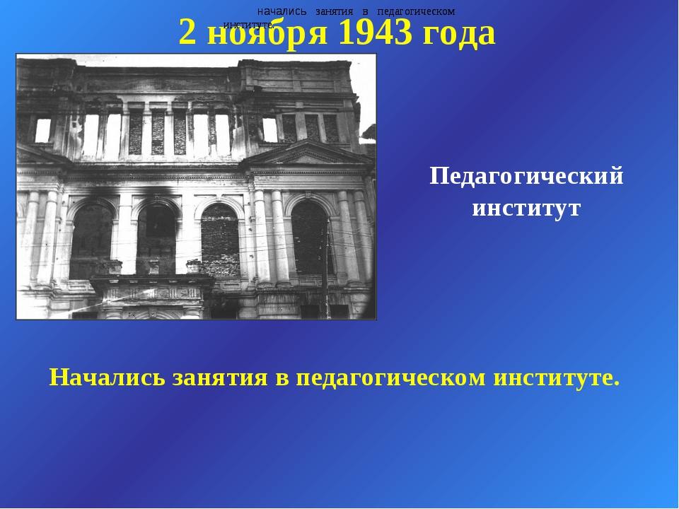 Педагогический институт 2 ноября 1943 года начались занятия в педагогическом...