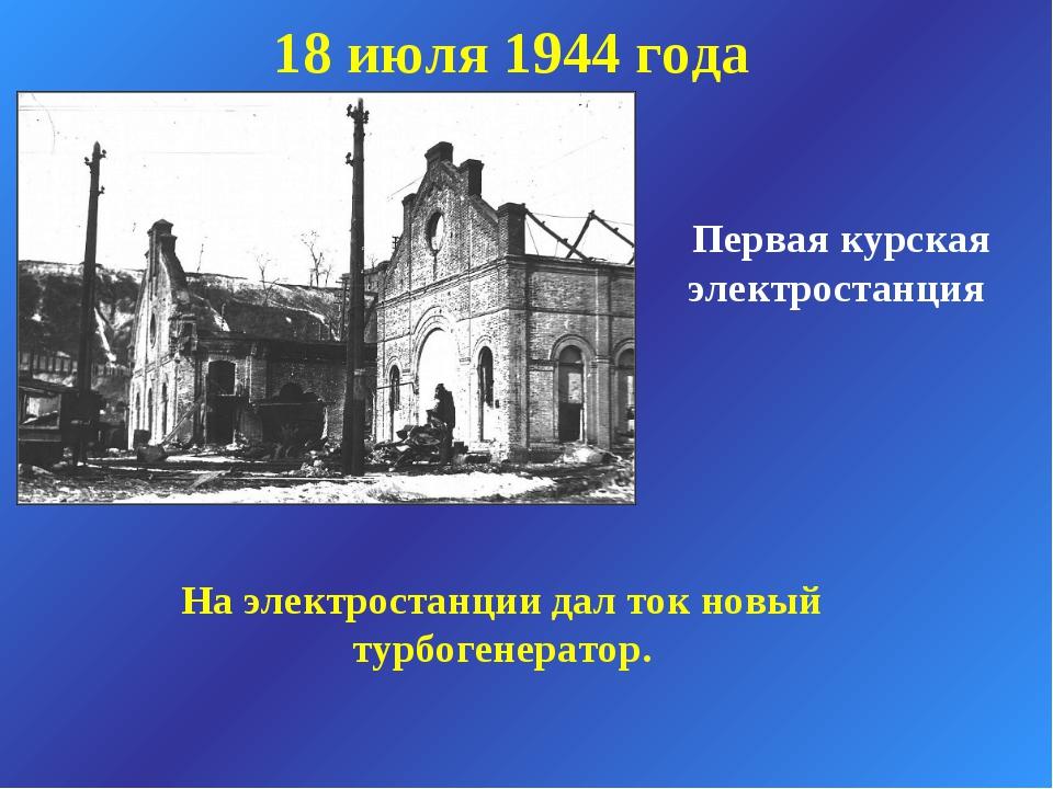 Первая курская электростанция 18 июля 1944 года На электростанции дал ток нов...
