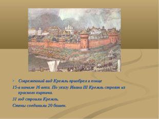 Современный вид Кремль приобрел в конце 15-в начале 16 века. По указу Ивана I