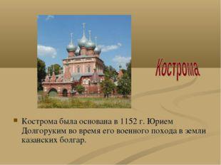 Кострома была основана в 1152 г. Юрием Долгоруким во время его военного поход