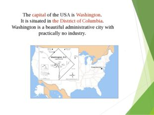 The capital of the USA is Washington. It is situated in the District of Colum
