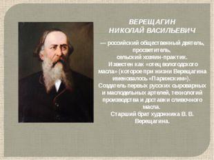 ВЕРЕЩАГИН НИКОЛАЙ ВАСИЛЬЕВИЧ — российский общественный деятель, просветитель,
