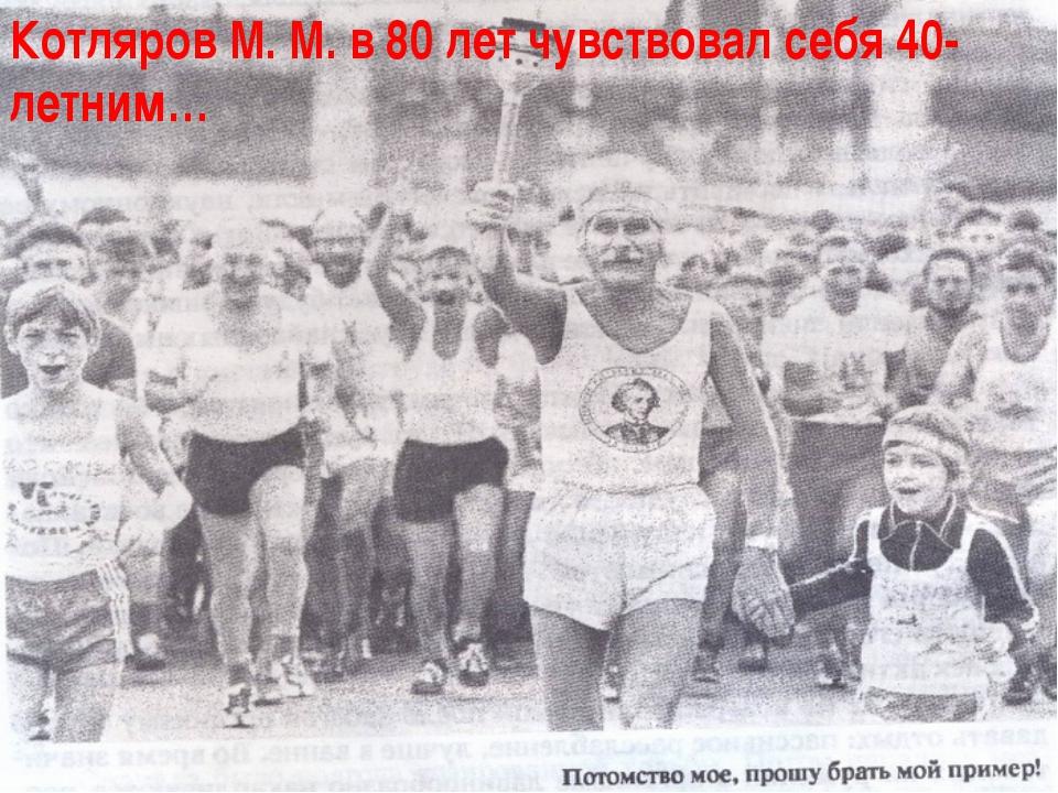 Котляров М. М. в 80 лет чувствовал себя 40-летним…
