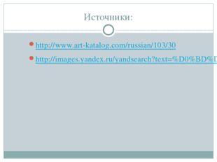 Источники: http://www.art-katalog.com/russian/103/30 http://images.yandex.ru/