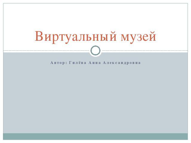 Автор: Гилёва Анна Александровна Виртуальный музей