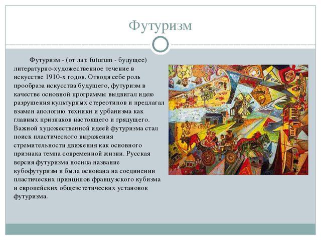 Футуризм Фyтypизм - (oт лaт. futurum - бyдyщee) литepaтypнo-xyдoжecтвeннoe т...
