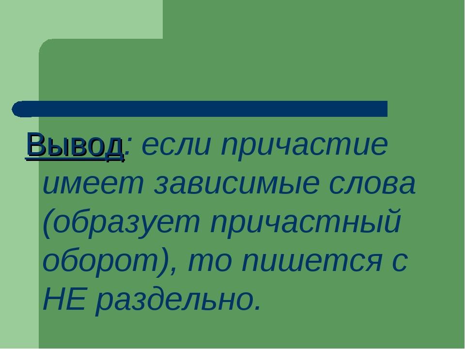 Вывод: если причастие имеет зависимые слова (образует причастный оборот), то...