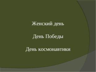 Женский день День Победы День космонавтики