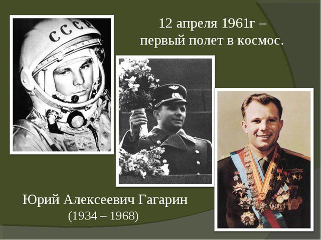 Юрий Алексеевич Гагарин (1934 – 1968) 12 апреля 1961г – первый полет в космос.