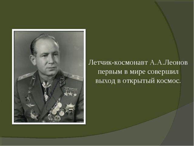 Летчик-космонавт А.А.Леонов первым в мире совершил выход в открытый космос.