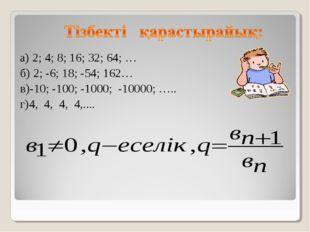 а) 2; 4; 8; 16; 32; 64; … б) 2; -6; 18; -54; 162… в)-10; -100; -1000; -10000
