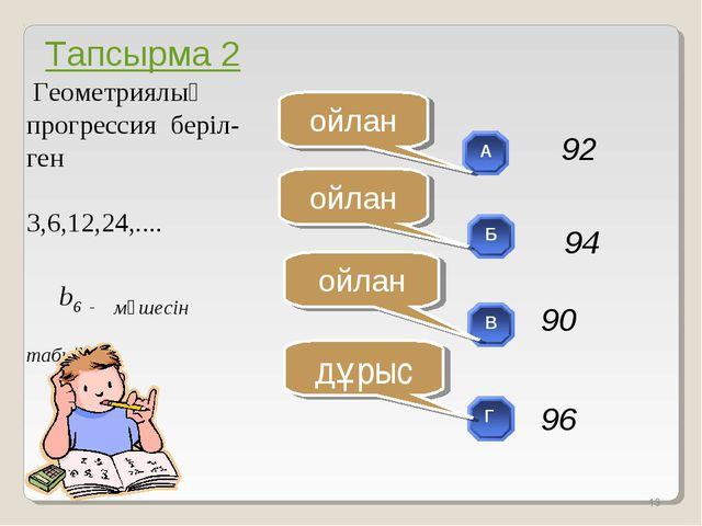 Геометриялық прогрессия беріл- ген 3,6,12,24,.... b6 - мүшесін табыңдар * ой...