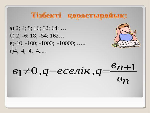 а) 2; 4; 8; 16; 32; 64; … б) 2; -6; 18; -54; 162… в)-10; -100; -1000; -10000...