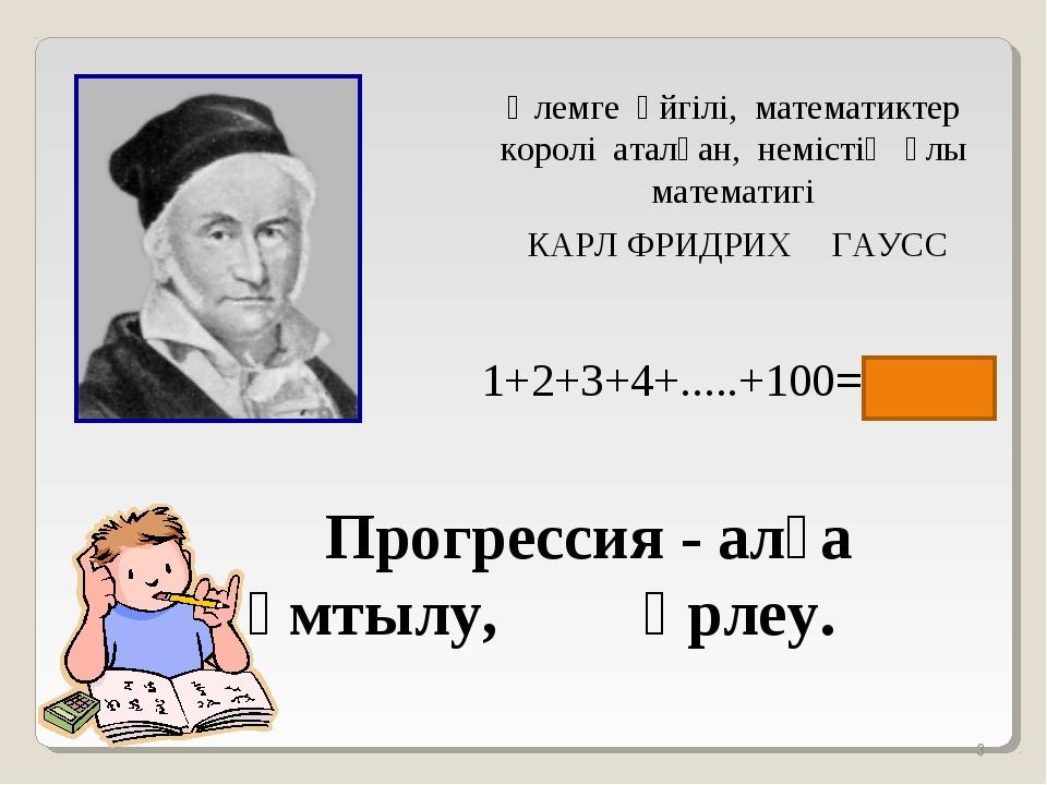 * Әлемге әйгілі, математиктер королі аталған, немістің ұлы математигі КАРЛ Ф...