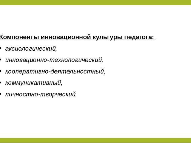 Компоненты инновационной культуры педагога: аксиологический, инновационно-тех...