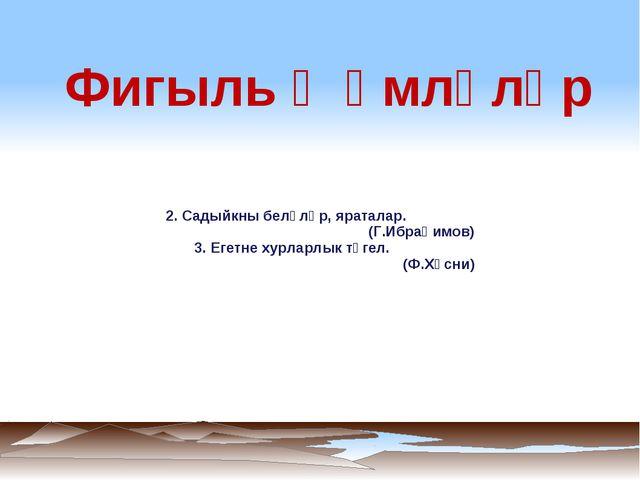2. Садыйкны беләләр, яраталар. (Г.Ибраһимов) 3. Егетне хурларлык түгел. (Ф.Х...