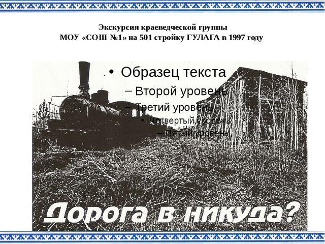 Экскурсия краеведческой группы МОУ «СОШ №1» на 501 стройку ГУЛАГА в 1997 году