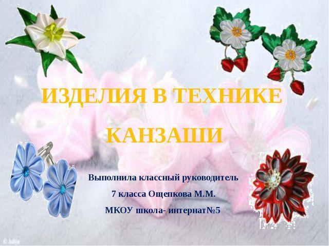 Выполнила классный руководитель 7 класса Ощепкова М.М. МКОУ школа- интернат№5...
