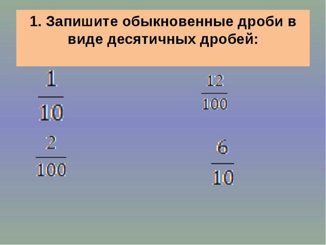 1. Запишите обыкновенные дроби в виде десятичных дробей: