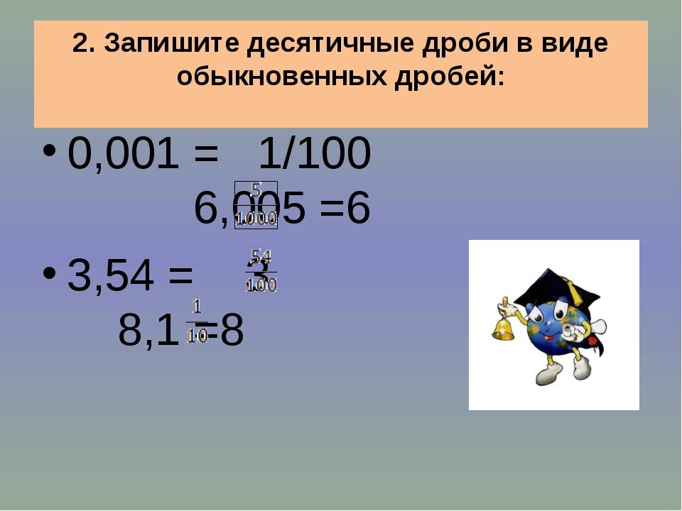 2. Запишите десятичные дроби в виде обыкновенных дробей: 0,001 = 1/100 6,005...