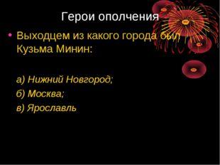 Герои ополчения Выходцем из какого города был Кузьма Минин: а) Нижний Новгоро