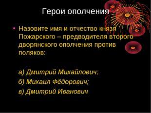 Герои ополчения Назовите имя и отчество князя Пожарского – предводителя второ
