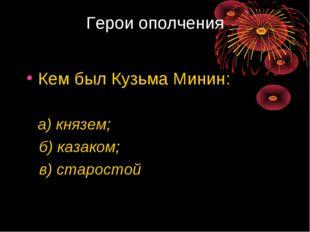 Герои ополчения Кем был Кузьма Минин: а) князем; б) казаком; в) старостой