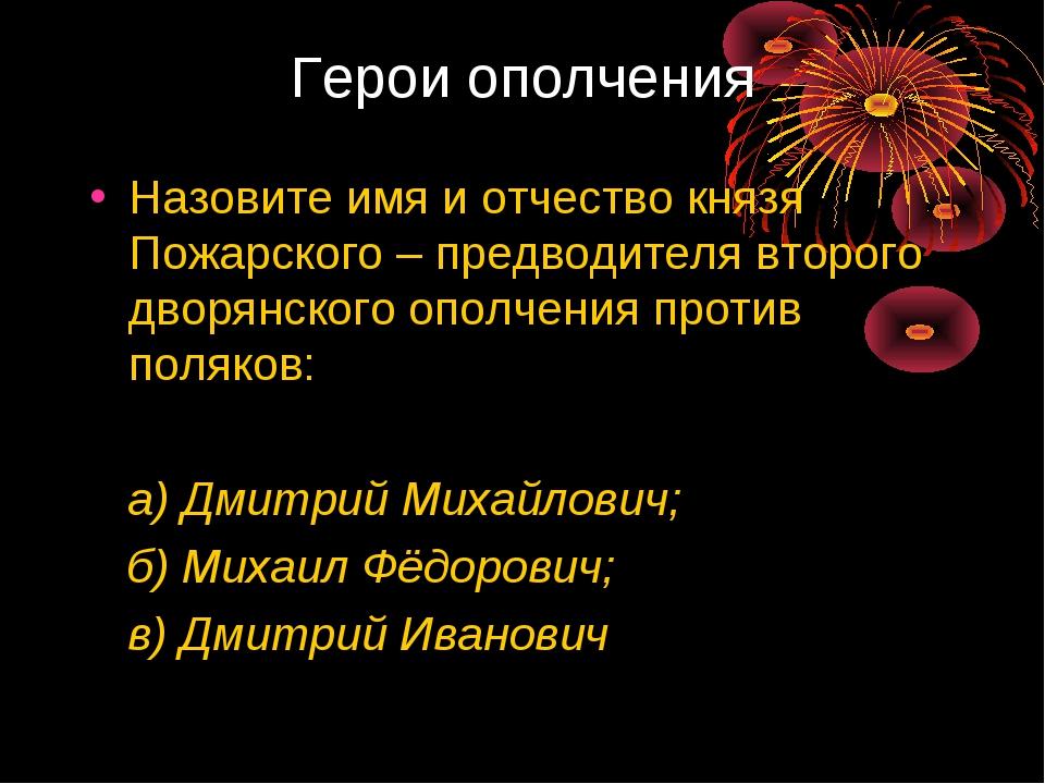 Герои ополчения Назовите имя и отчество князя Пожарского – предводителя второ...